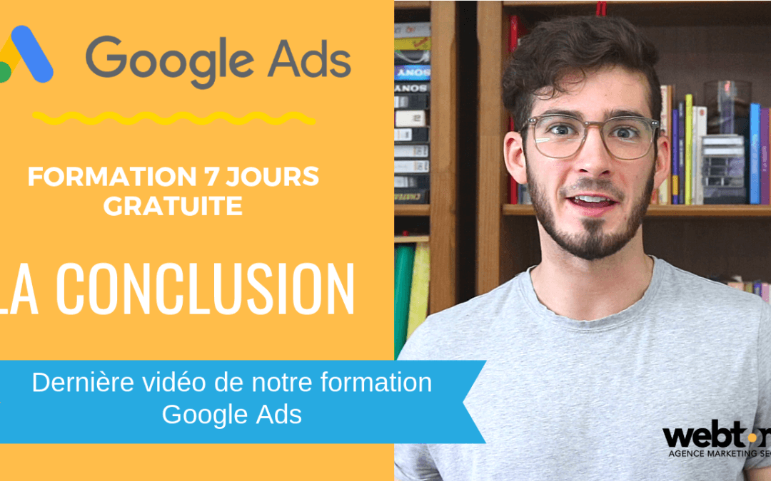 [Formation Google Ads – Épisode 6] La Conclusion