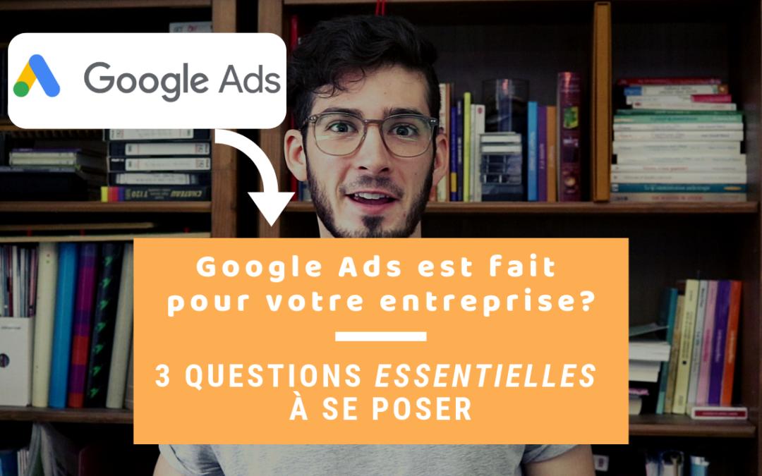 Google Ads Est-Il Fait Pour Mon Entreprise? Les 3 Questions Essentielles à Se Poser